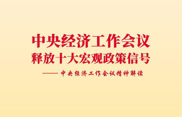 中央经济工作会议释放十大宏观政策信号